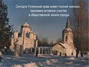Сегодня Успенский храм живет полной жизнью, принимая активное участие в общес