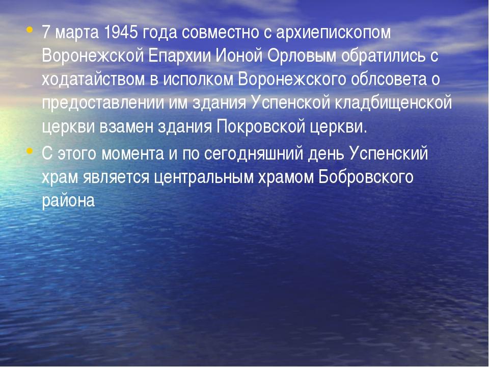 7 марта 1945 года совместно с архиепископом Воронежской Епархии Ионой Орловы...