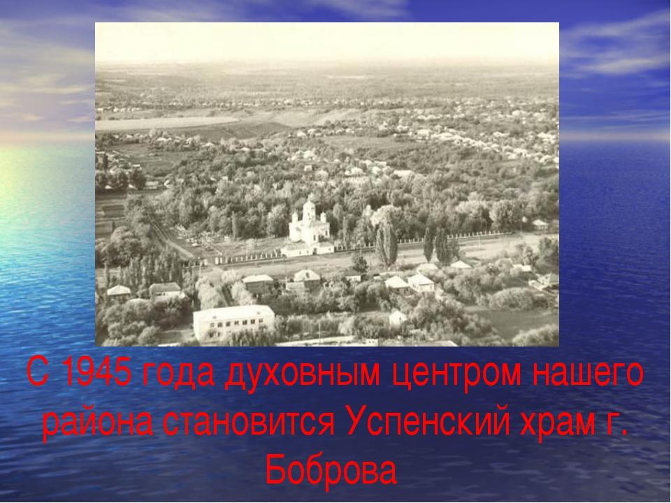 С 1945 года духовным центром нашего района становится Успенский храм г. Бобр...