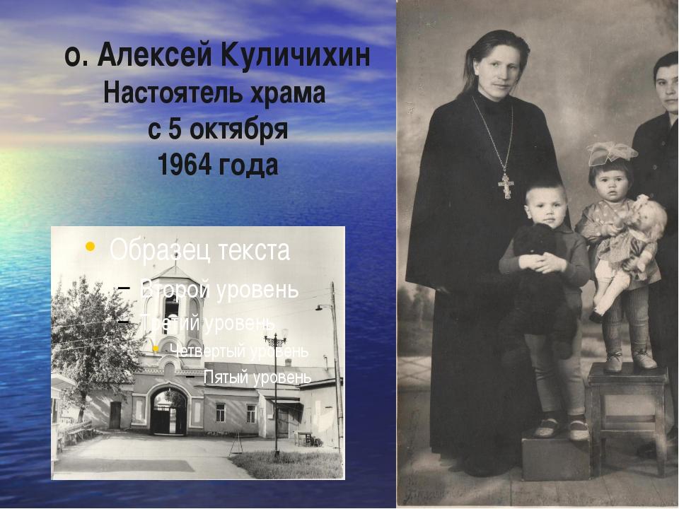 о. Алексей Куличихин Настоятель храма с 5 октября 1964 года