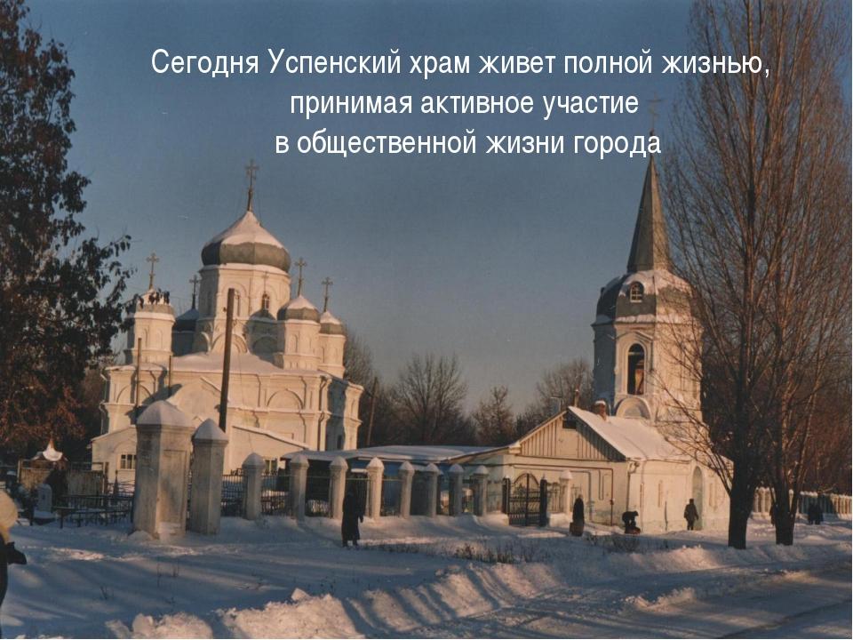 Сегодня Успенский храм живет полной жизнью, принимая активное участие в общес...