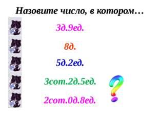 Назовите число, в котором… 8д. 5д.2ед. 3сот.2д.5ед. 2сот.0д.8ед. 3д.9ед.