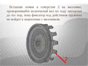 Вставляя ломик в отверстия 2 на маховике, проворачивайте коленчатый вал по хо