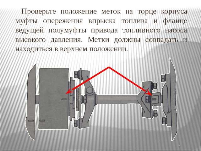 Проверьте положение меток на торце корпуса муфты опережения впрыска топлива и...