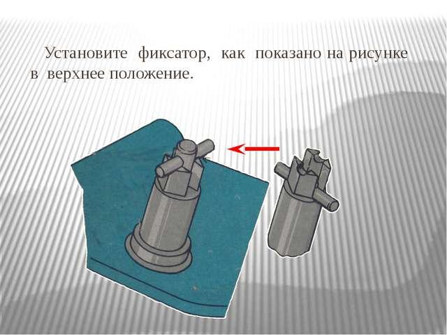 Установите фиксатор, как показано на рисунке в верхнее положение.