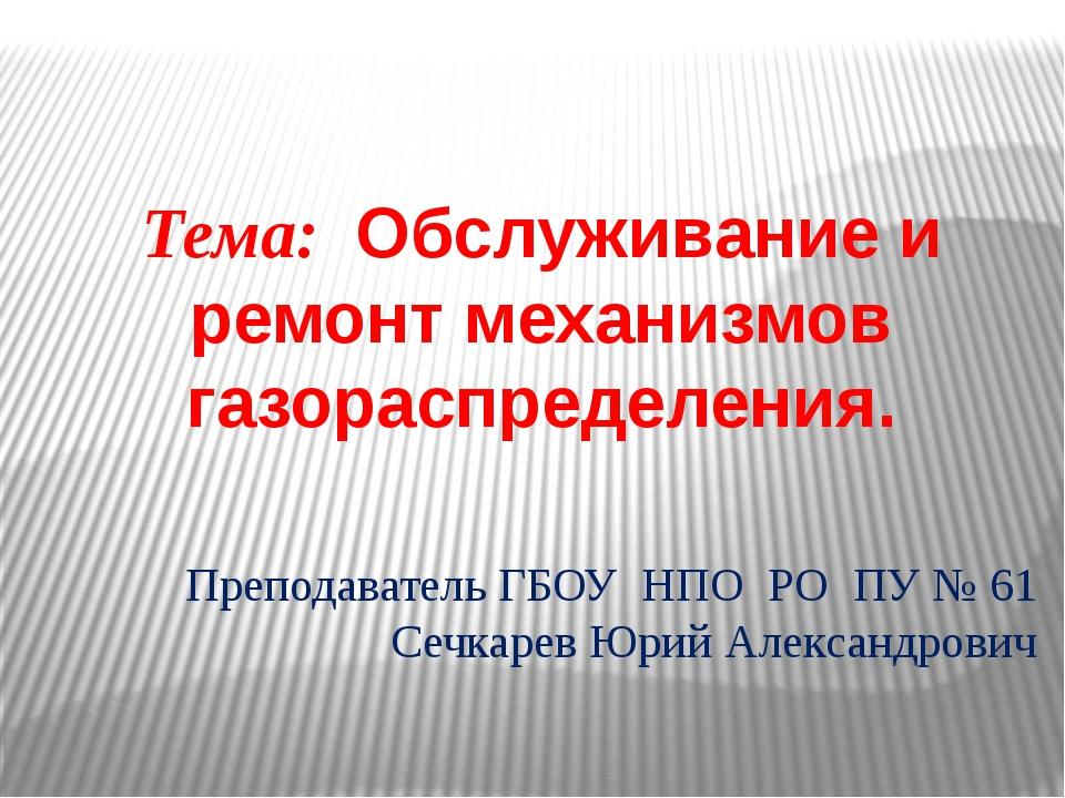 Тема: Обслуживание и ремонт механизмов газораспределения. Преподаватель ГБОУ...