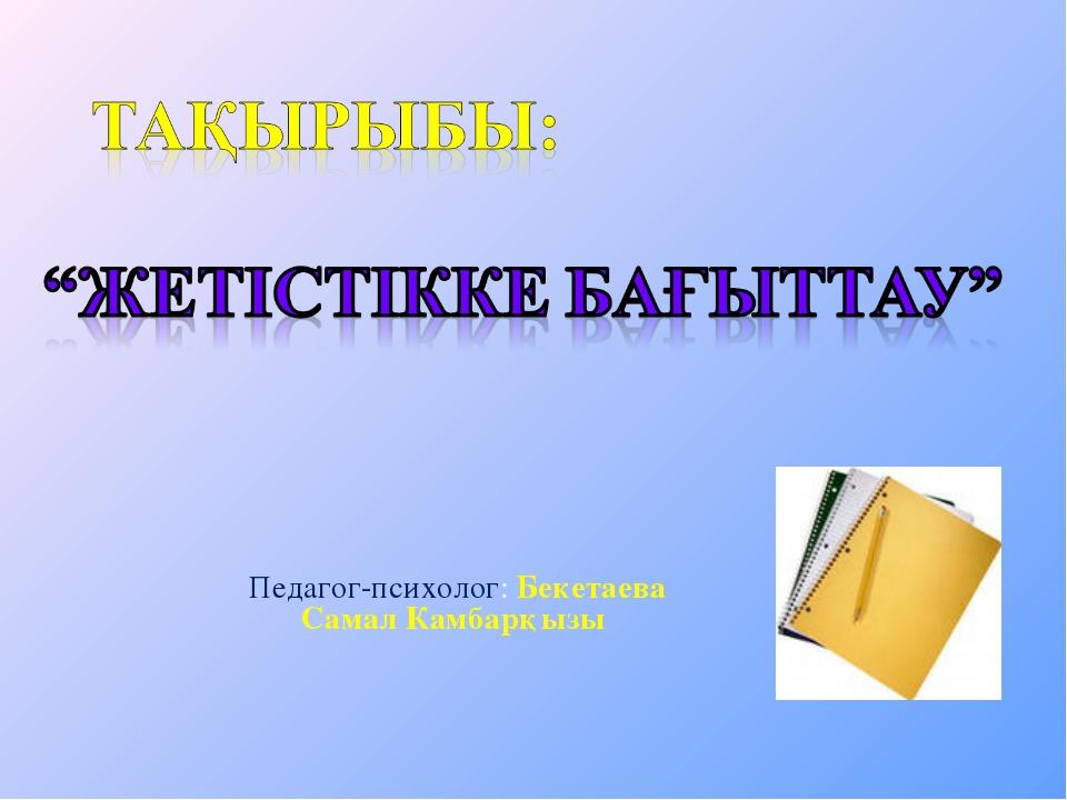 Педагог-психолог: Бекетаева Самал Камбарқызы