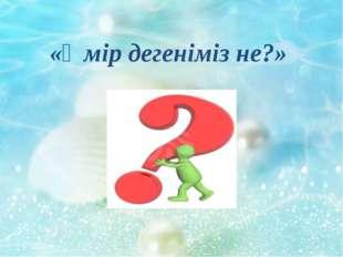 «Өмір дегеніміз не?»