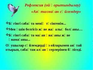 Рефлексия (ой қорытындылау) «Аяқталмаған сөйлемдер» Бүгінгі сабақта менің тү
