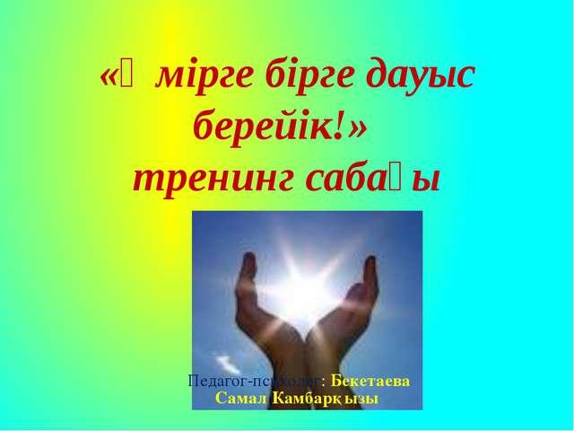 «Өмірге бірге дауыс берейік!» тренинг сабағы Педагог-психолог: Бекетаева Сама...