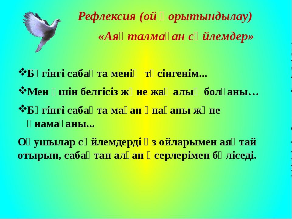 Рефлексия (ой қорытындылау) «Аяқталмаған сөйлемдер» Бүгінгі сабақта менің тү...