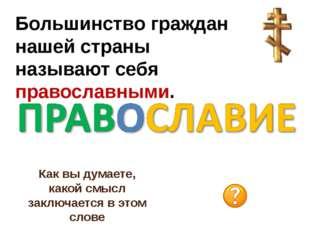 Большинство граждан нашей страны называют себя православными. Как вы думаете,