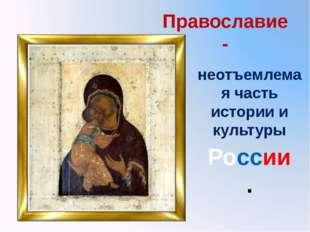 Православие - России. неотъемлемая часть истории и культуры Во внедренном док