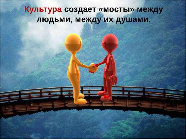 Культура создает «мосты» между людьми, между их душами. Изображения с сайтов:...