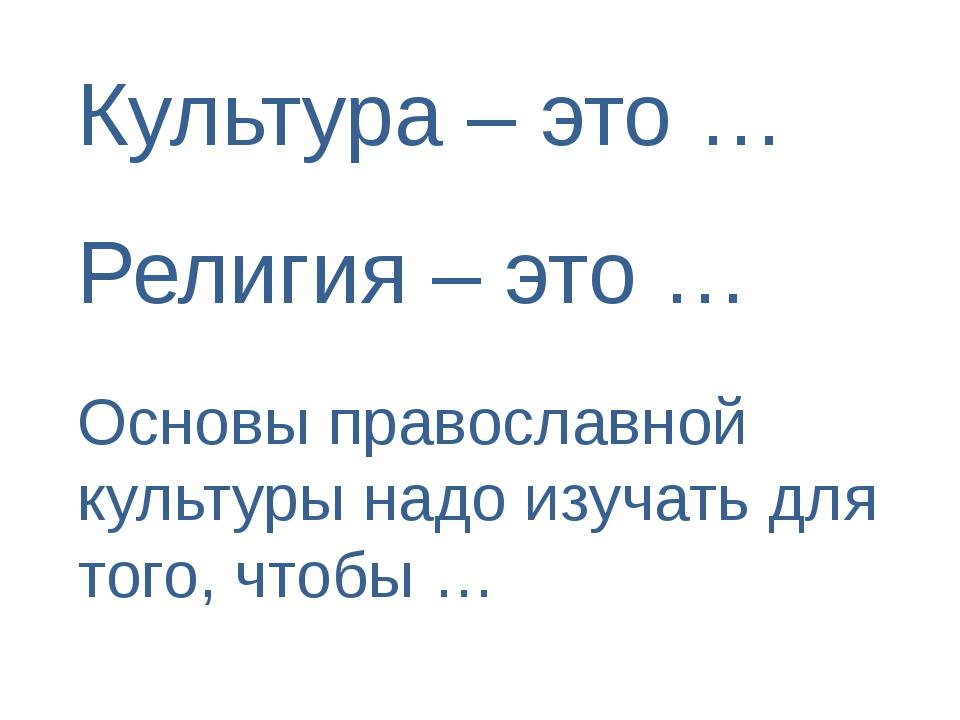 Культура – это … Религия – это … Основы православной культуры надо изучать дл...