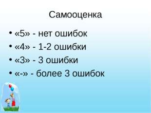 Самооценка «5» - нет ошибок «4» - 1-2 ошибки «3» - 3 ошибки «-» - более 3 оши