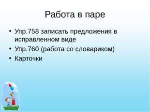 Работа в паре Упр.758 записать предложения в исправленном виде Упр.760 (работ