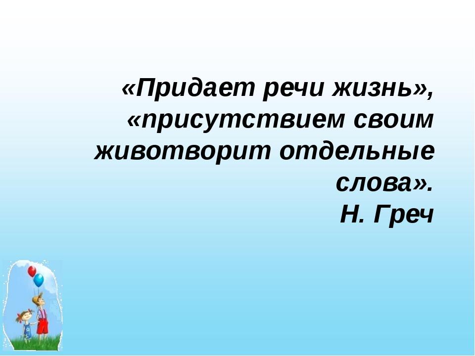 «Придает речи жизнь», «присутствием своим животворит отдельные слова». Н. Греч