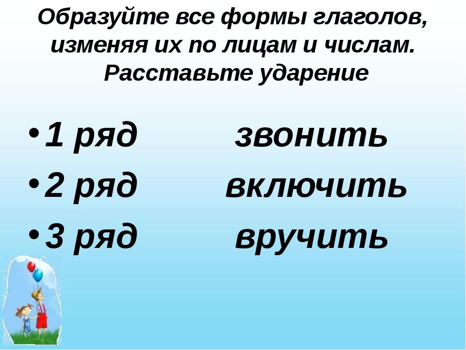 Образуйте все формы глаголов, изменяя их по лицам и числам. Расставьте ударен...