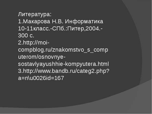 Литература: 1.Макарова Н.В. Информатика 10-11класс.-СПб.:Питер,2004.-300 с. 2...