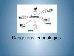 Dangerous technologies.