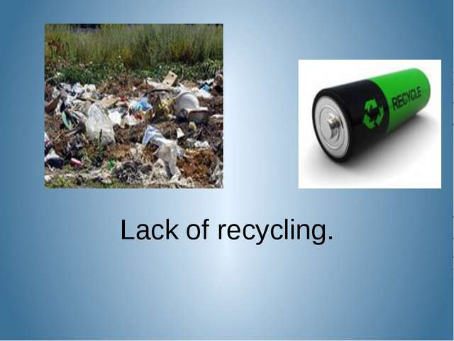 Lack of recycling.
