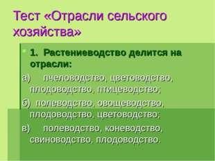 Тест «Отрасли сельского хозяйства» 1.Растениеводство делится на отрасли: а)