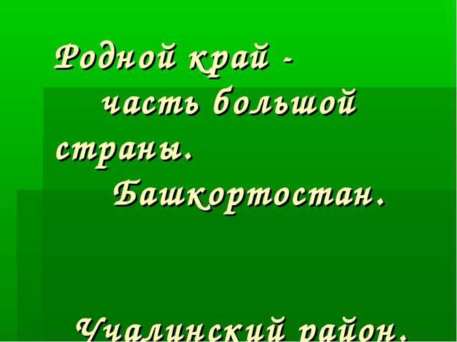 Родной край - часть большой страны. Башкортостан. Учалинский район.