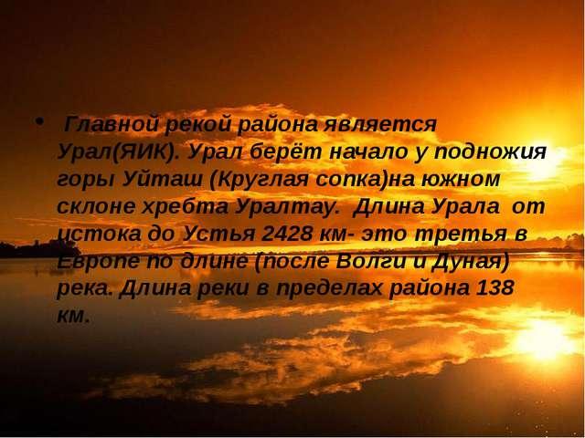 Главной рекой района является Урал(ЯИК). Урал берёт начало у подножия горы У...