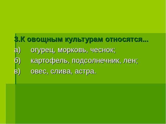3.К овощным культурам относятся... а)огурец, морковь, чеснок; б)картофель,...