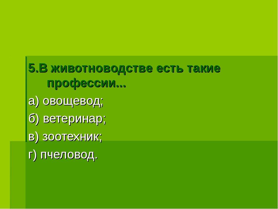 5.В животноводстве есть такие профессии... а) овощевод; б) ветеринар; в) зоо...