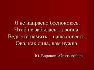 Ю. Воронов «Опять война» Я не напрасно беспокоюсь, Чтоб не забылась та война: