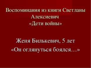 Воспоминания из книги Светланы Алексиевич «Дети войны» Женя Билькевич, 5 лет
