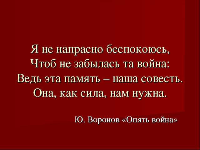 Ю. Воронов «Опять война» Я не напрасно беспокоюсь, Чтоб не забылась та война:...