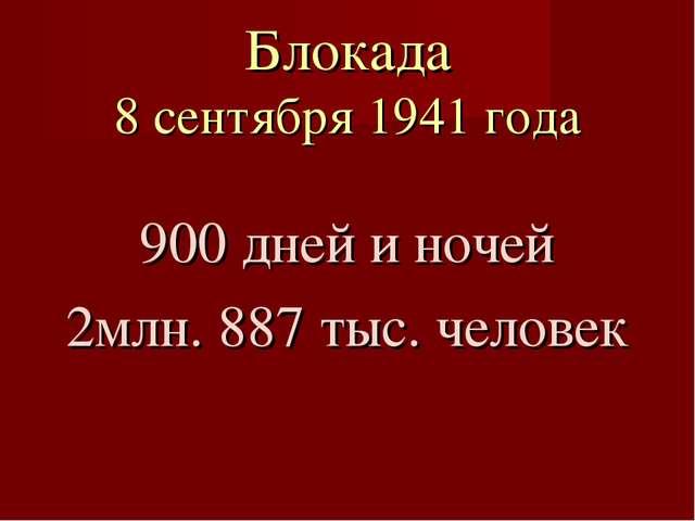Блокада 8 сентября 1941 года 900 дней и ночей 2млн. 887 тыс. человек