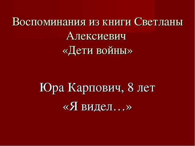 Воспоминания из книги Светланы Алексиевич «Дети войны» Юра Карпович, 8 лет «Я...