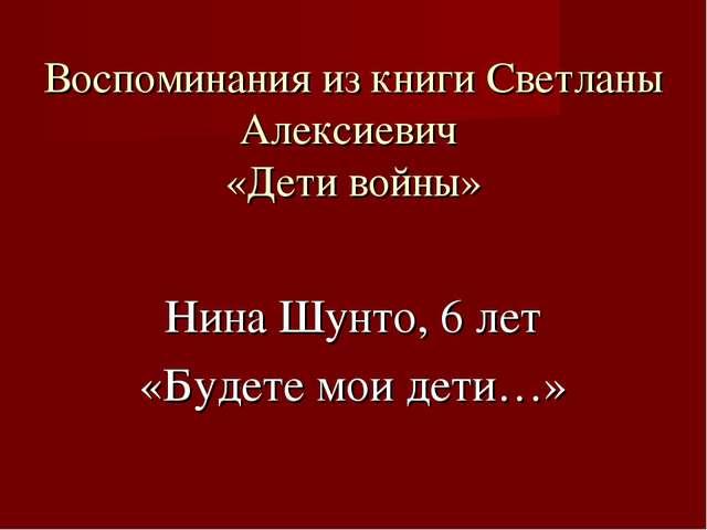 Воспоминания из книги Светланы Алексиевич «Дети войны» Нина Шунто, 6 лет «Буд...