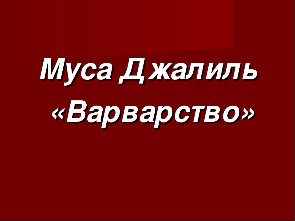 Муса Джалиль «Варварство»