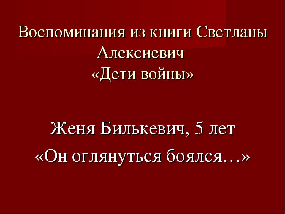 Воспоминания из книги Светланы Алексиевич «Дети войны» Женя Билькевич, 5 лет...