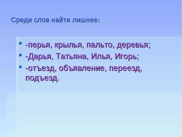 Среди слов найти лишнее: -перья, крылья, пальто, деревья; -Дарья, Татьяна, Ил...