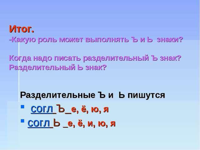 Итог. -Какую роль может выполнять Ъ и Ь знаки? Когда надо писать разделитель...