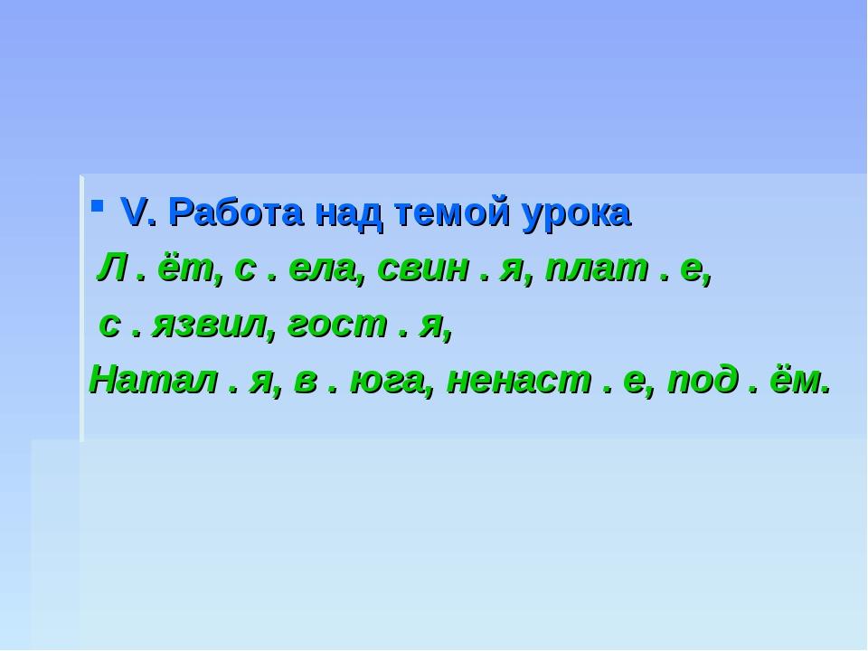 V. Работа над темой урока Л. ёт, с . ела, свин . я, плат . е, с . язвил, го...
