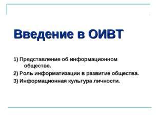Введение в ОИВТ 1) Представление об информационном обществе. 2) Роль информат