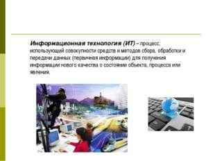 Информационная технология (ИТ) – процесс, использующий совокупности средств и