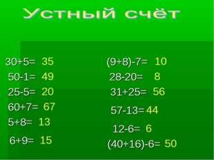 30+5= 50-1= 25-5= 60+7= 5+8= 6+9= (9+8)-7= 28-20= 31+25= 57-13= 12-6= (40+16