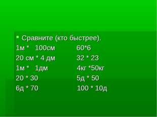 Сравните (кто быстрее). 1м * 100см 60*6 20 см * 4 дм 32 * 23 1м * 1дм 4кг *