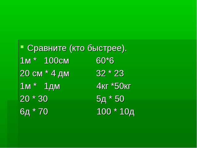 Сравните (кто быстрее). 1м * 100см 60*6 20 см * 4 дм 32 * 23 1м * 1дм 4кг *...