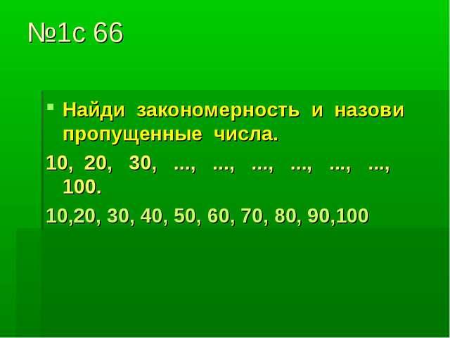 №1с 66 Найди закономерность и назови пропущенные числа. 10, 20, 30, ..., ...,...