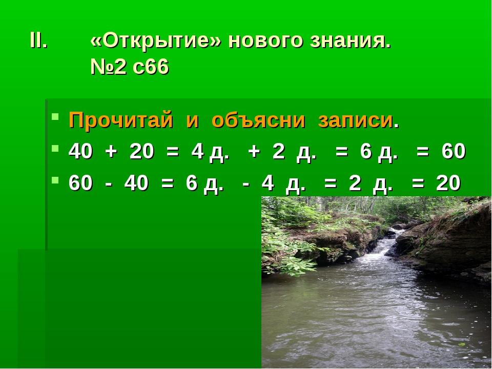«Открытие» нового знания. №2 с66 Прочитай и объясни записи. 40 + 20 = 4 д. +...