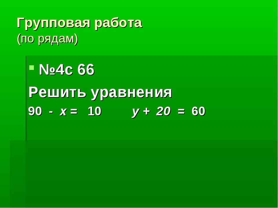 Групповая работа (по рядам) №4с 66 Решить уравнения 90 - х = 10 у + 20 = 60